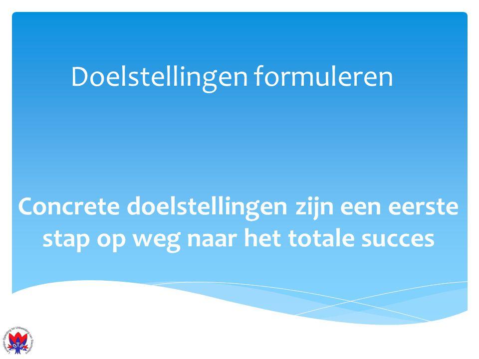 Doelstellingen formuleren Concrete doelstellingen zijn een eerste stap op weg naar het totale succes