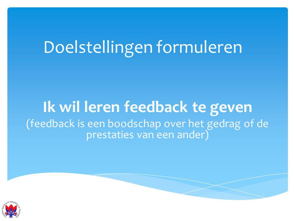 Doelstellingen formuleren Ik wil leren feedback te geven (feedback is een boodschap over het gedrag of de prestaties van een ander)