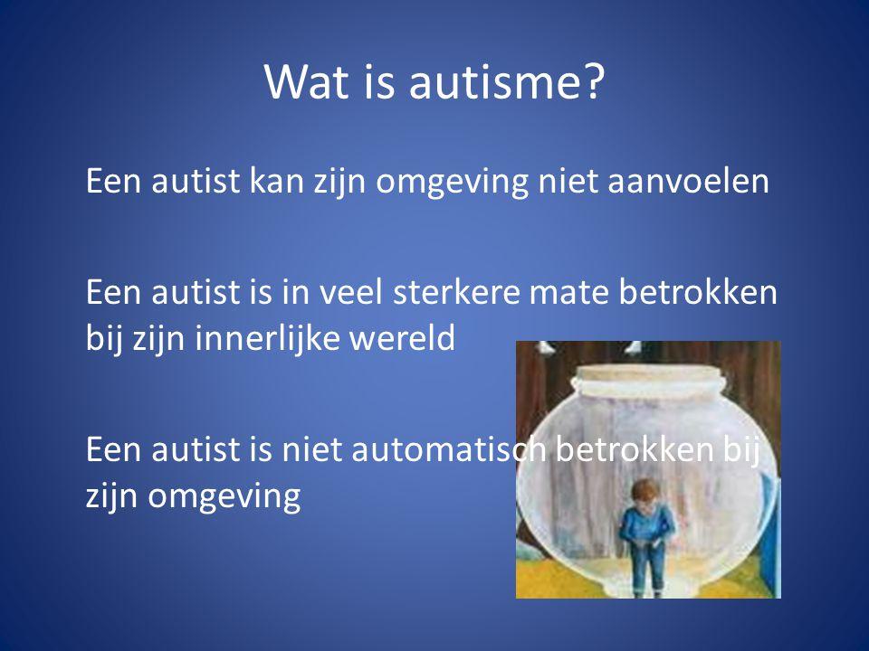 Wat is autisme? Een autist kan zijn omgeving niet aanvoelen Een autist is in veel sterkere mate betrokken bij zijn innerlijke wereld Een autist is nie