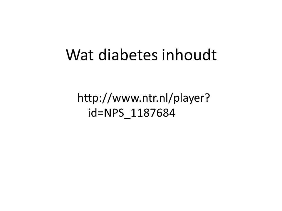 Wat diabetes inhoudt http://www.ntr.nl/player? id=NPS_1187684