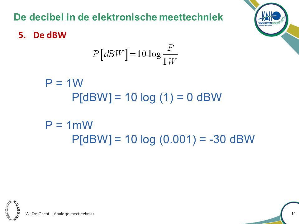 W. De Geest - Analoge meettechniek 10 De decibel in de elektronische meettechniek 5.De dBW P = 1W P[dBW] = 10 log (1) = 0 dBW P = 1mW P[dBW] = 10 log
