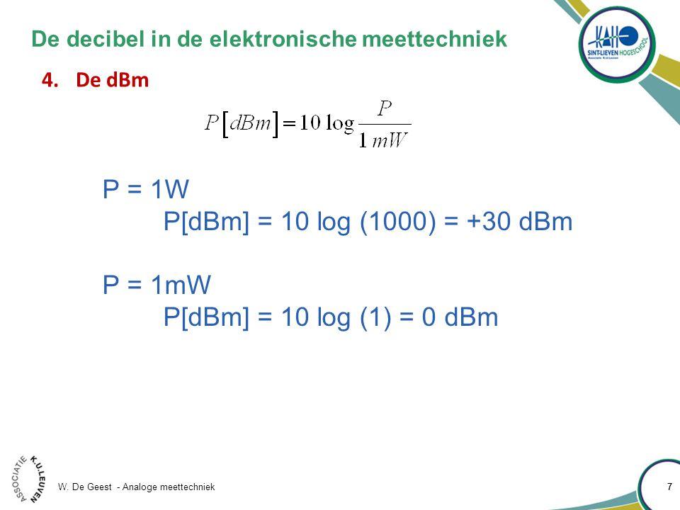 W. De Geest - Analoge meettechniek 77 De decibel in de elektronische meettechniek 4.De dBm P = 1W P[dBm] = 10 log (1000) = +30 dBm P = 1mW P[dBm] = 10