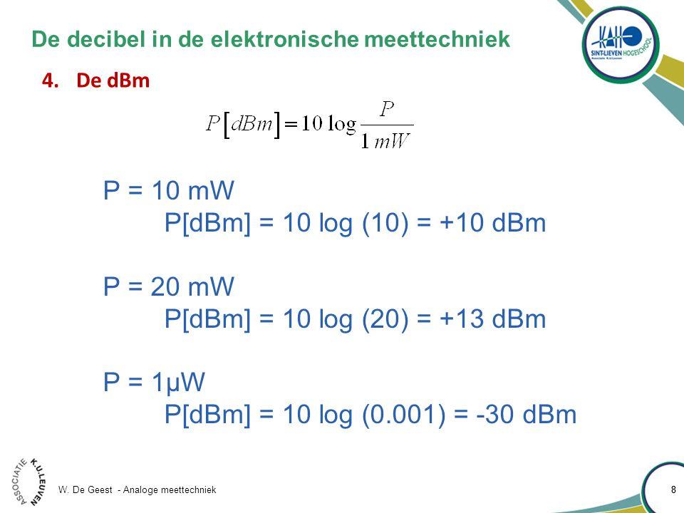 W. De Geest - Analoge meettechniek 88 De decibel in de elektronische meettechniek 4.De dBm P = 10 mW P[dBm] = 10 log (10) = +10 dBm P = 20 mW P[dBm] =