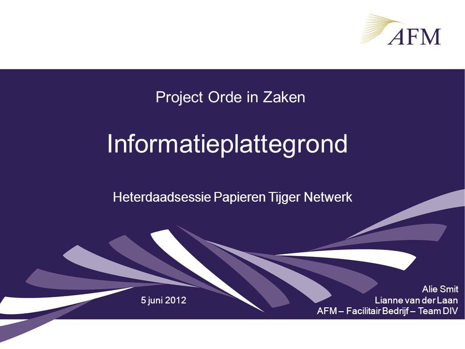 Project Orde in Zaken Informatieplattegrond Alie Smit Lianne van der Laan AFM – Facilitair Bedrijf – Team DIV Heterdaadsessie Papieren Tijger Netwerk 5 juni 2012