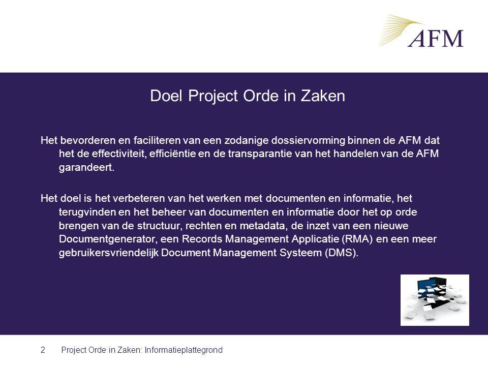 Doel Project Orde in Zaken Het bevorderen en faciliteren van een zodanige dossiervorming binnen de AFM dat het de effectiviteit, efficiëntie en de transparantie van het handelen van de AFM garandeert.