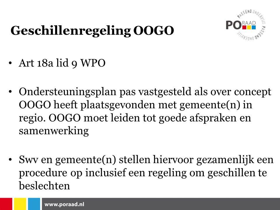 Geschillenregeling OOGO Art 18a lid 9 WPO Ondersteuningsplan pas vastgesteld als over concept OOGO heeft plaatsgevonden met gemeente(n) in regio.