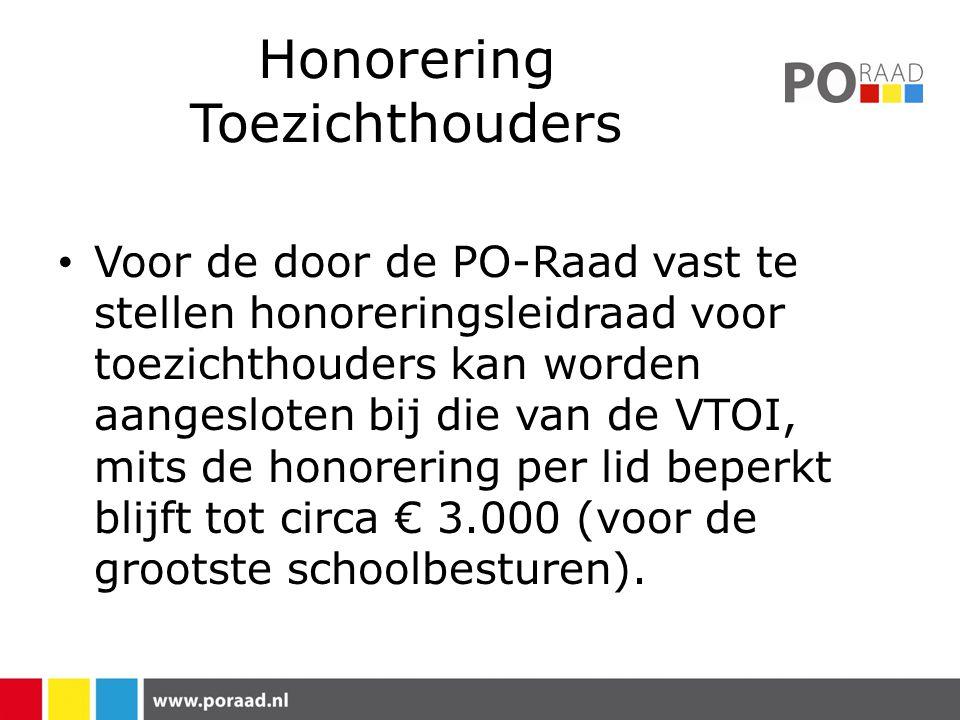 Honorering Toezichthouders Voor de door de PO-Raad vast te stellen honoreringsleidraad voor toezichthouders kan worden aangesloten bij die van de VTOI, mits de honorering per lid beperkt blijft tot circa € 3.000 (voor de grootste schoolbesturen).