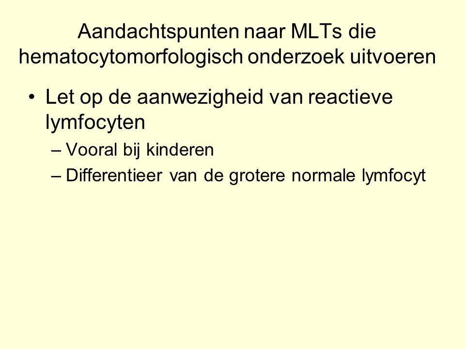 Aandachtspunten naar MLTs die hematocytomorfologisch onderzoek uitvoeren Let op de aanwezigheid van reactieve lymfocyten –Vooral bij kinderen –Differe