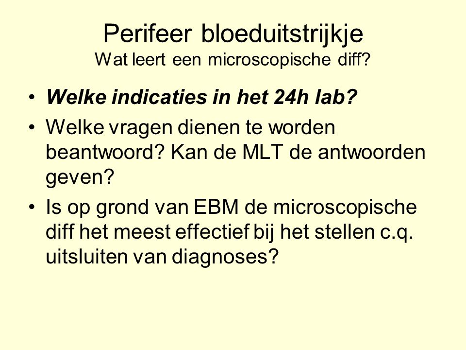 Perifeer bloeduitstrijkje Wat leert een microscopische diff? Welke indicaties in het 24h lab? Welke vragen dienen te worden beantwoord? Kan de MLT de