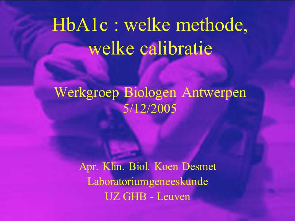 HbA1c : welke methode, welke calibratie Werkgroep Biologen Antwerpen 5/12/2005 Apr. Klin. Biol. Koen Desmet Laboratoriumgeneeskunde UZ GHB - Leuven