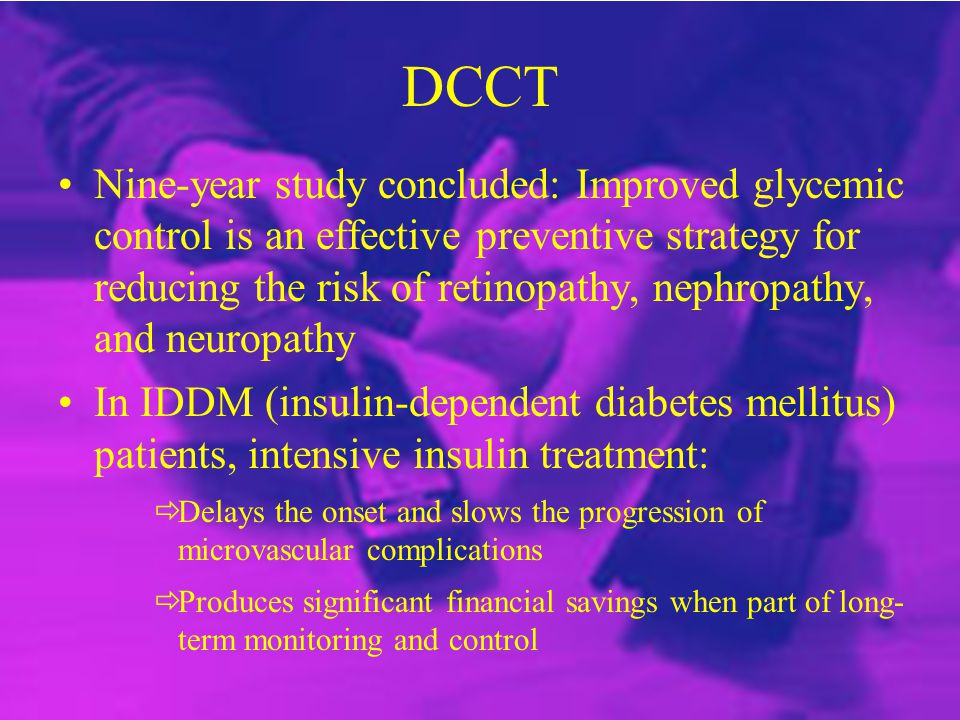 DCCT Nine-year study concluded: Improved glycemic control is an effective preventive strategy for reducing the risk of retinopathy, nephropathy, and n