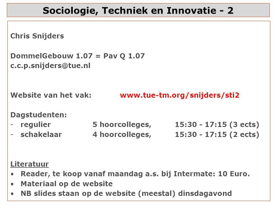 Sociologie, Techniek en Innovatie - 2 Chris Snijders DommelGebouw 1.07 = Pav Q 1.07 c.c.p.snijders@tue.nl Website van het vak:www.tue-tm.org/snijders/sti2 Dagstudenten: -regulier5 hoorcolleges,15:30 - 17:15 (3 ects) -schakelaar4 hoorcolleges,15:30 - 17:15 (2 ects) Literatuur Reader, te koop vanaf maandag a.s.