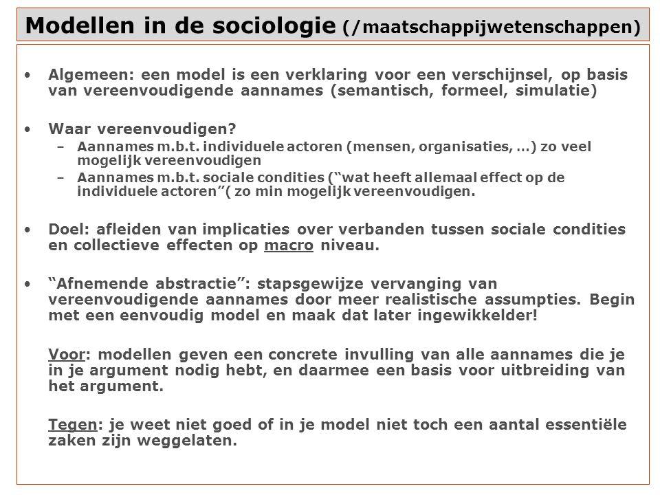 Modellen in de sociologie (/maatschappijwetenschappen) Algemeen: een model is een verklaring voor een verschijnsel, op basis van vereenvoudigende aannames (semantisch, formeel, simulatie) Waar vereenvoudigen.