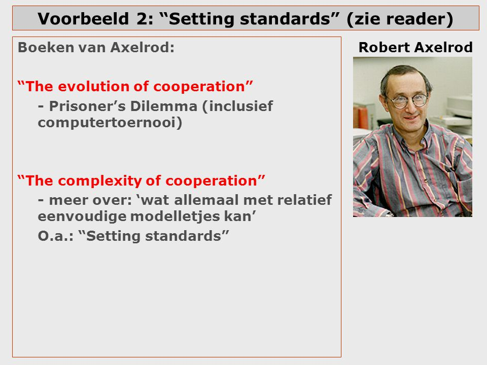 "Voorbeeld 2: ""Setting standards"" (zie reader) Boeken van Axelrod: ""The evolution of cooperation"" - Prisoner's Dilemma (inclusief computertoernooi) ""Th"