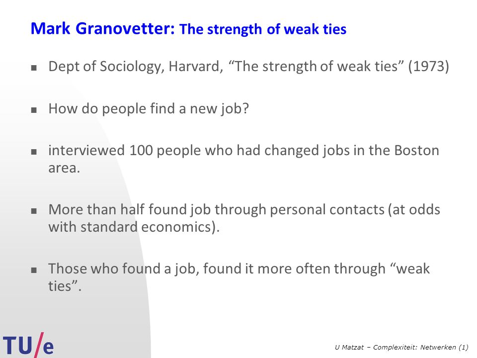"U Matzat – Complexiteit: Netwerken (1) Mark Granovetter: The strength of weak ties Dept of Sociology, Harvard, ""The strength of weak ties"" (1973) How"