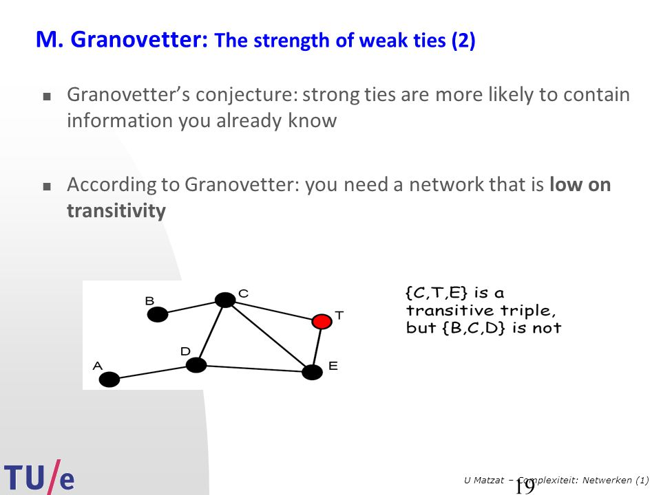 U Matzat – Complexiteit: Netwerken (1) 19 M. Granovetter: The strength of weak ties (2) Granovetter's conjecture: strong ties are more likely to conta