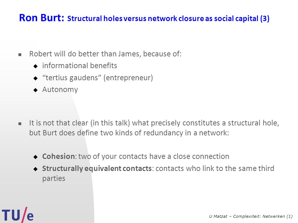 U Matzat – Complexiteit: Netwerken (1) Ron Burt: Structural holes versus network closure as social capital (3) Robert will do better than James, becau
