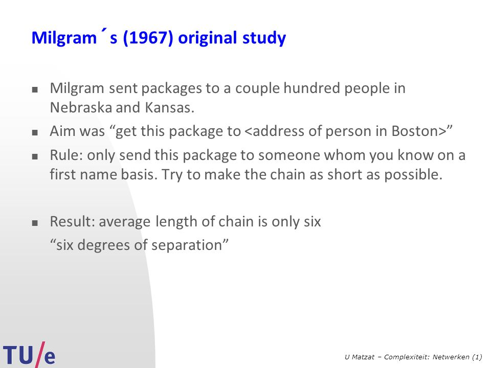 U Matzat – Complexiteit: Netwerken (1) Milgram´s (1967) original study Milgram sent packages to a couple hundred people in Nebraska and Kansas. Aim wa