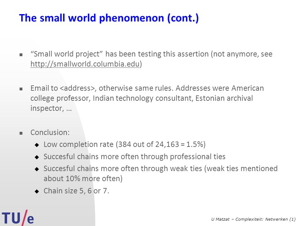 "U Matzat – Complexiteit: Netwerken (1) The small world phenomenon (cont.) ""Small world project"" has been testing this assertion (not anymore, see http"
