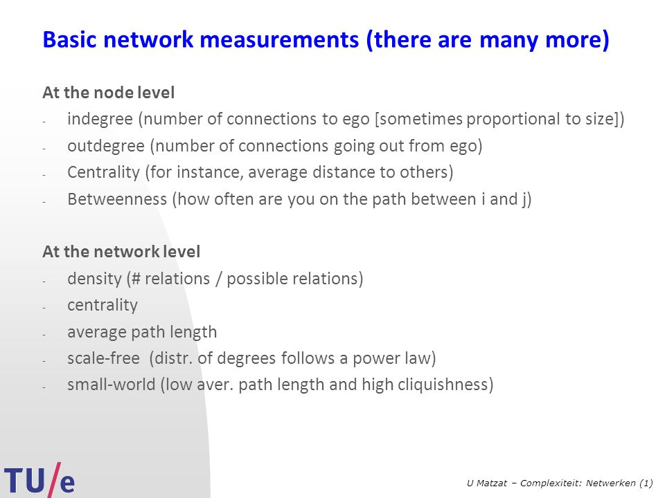U Matzat – Complexiteit: Netwerken (1) Basic network measurements (there are many more) At the node level - indegree (number of connections to ego [so