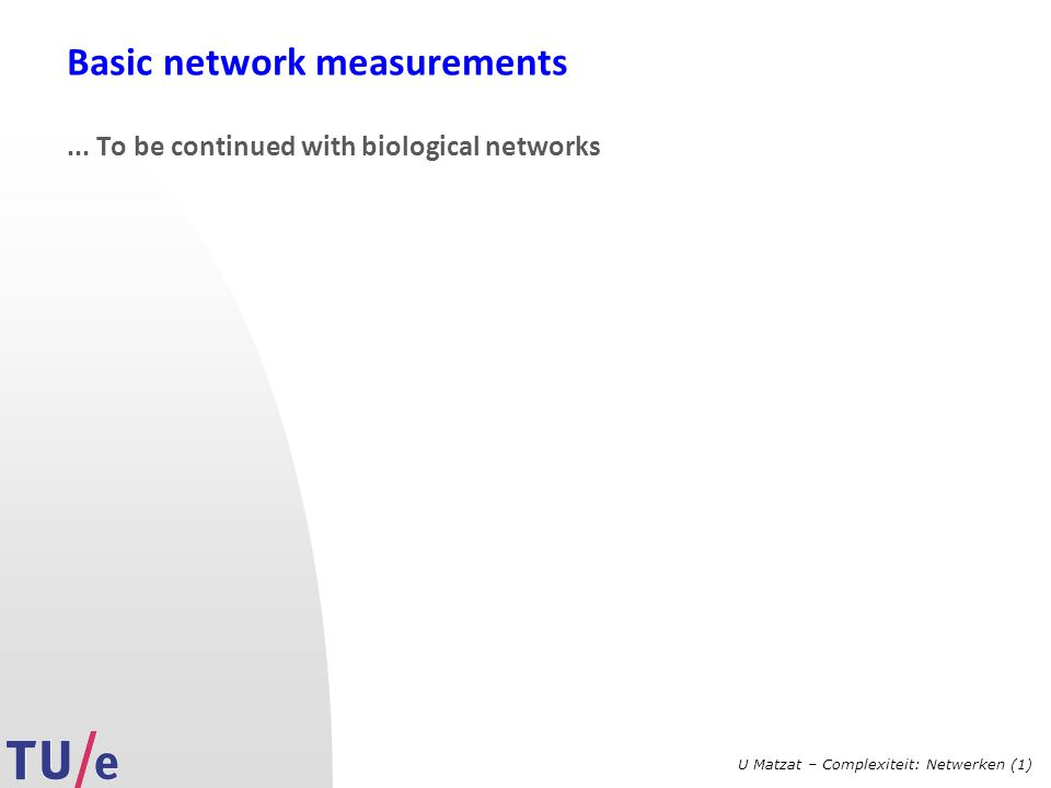 U Matzat – Complexiteit: Netwerken (1) Basic network measurements... To be continued with biological networks
