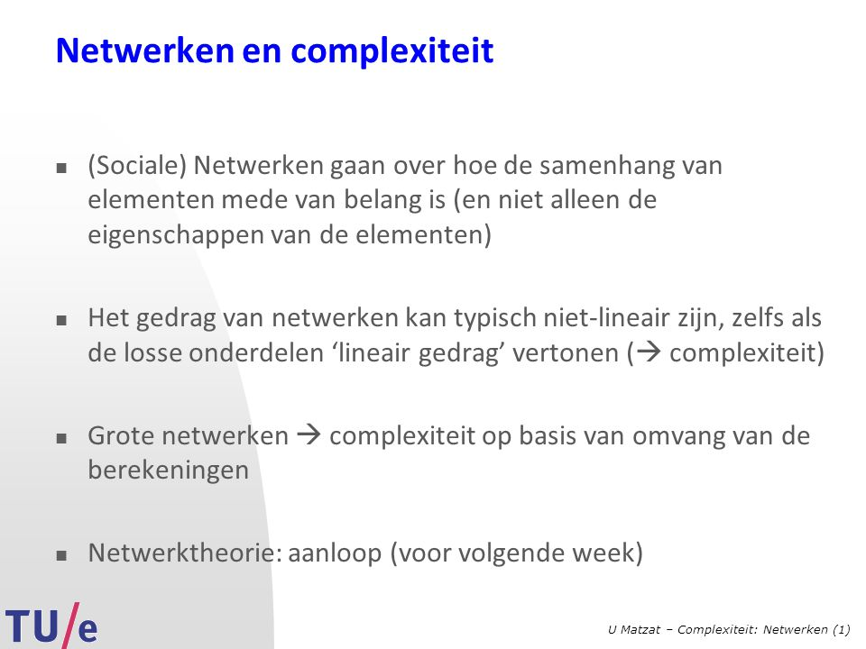 U Matzat – Complexiteit: Netwerken (1) Netwerken en complexiteit (Sociale) Netwerken gaan over hoe de samenhang van elementen mede van belang is (en niet alleen de eigenschappen van de elementen) Het gedrag van netwerken kan typisch niet-lineair zijn, zelfs als de losse onderdelen 'lineair gedrag' vertonen (  complexiteit) Grote netwerken  complexiteit op basis van omvang van de berekeningen Netwerktheorie: aanloop (voor volgende week)