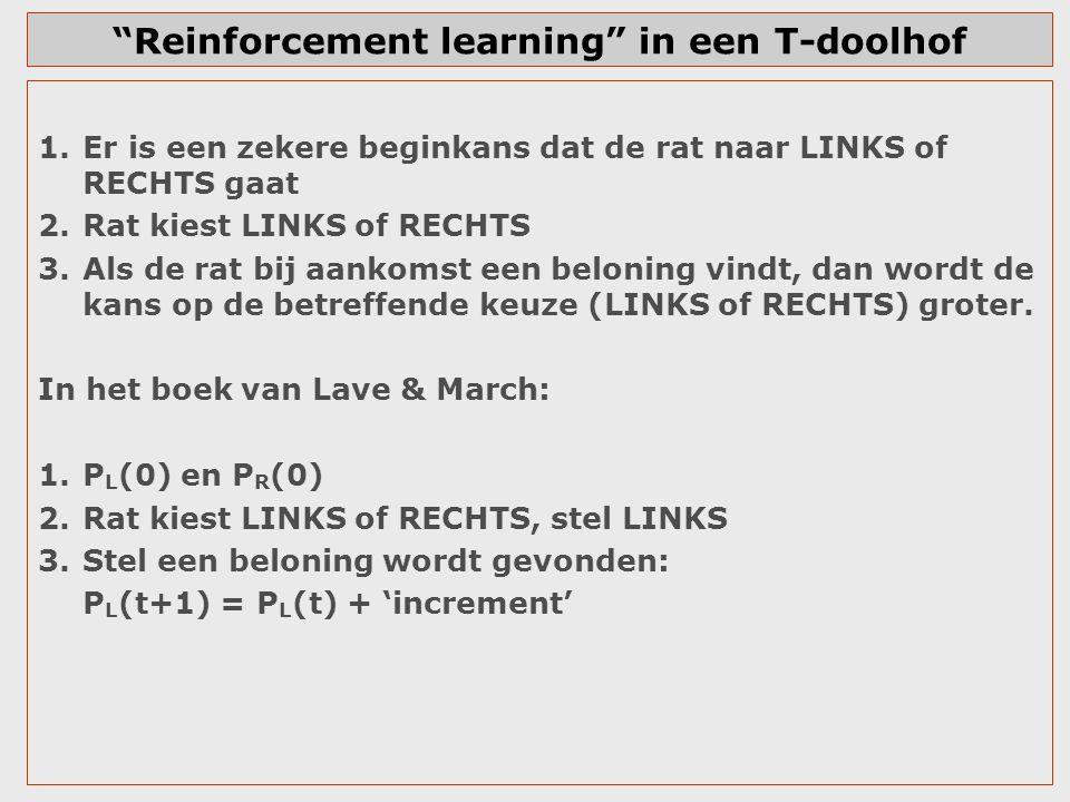 Reinforcement learning in een T-doolhof LINKS gegaan, beloning gevonden: P L (t+1) = P L (t) + increment Vaste increment is een slechte keuze: de P is een kans en mag niet boven de 1 uitkomen.