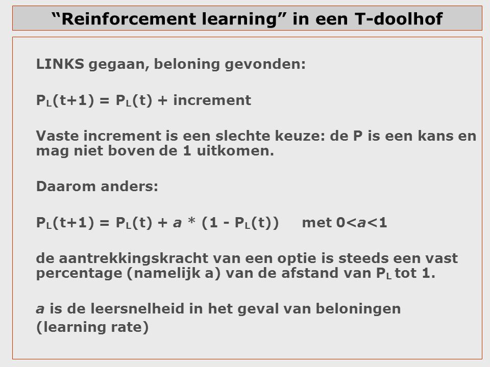 """Reinforcement learning"" in een T-doolhof LINKS gegaan, beloning gevonden: P L (t+1) = P L (t) + increment Vaste increment is een slechte keuze: de P"