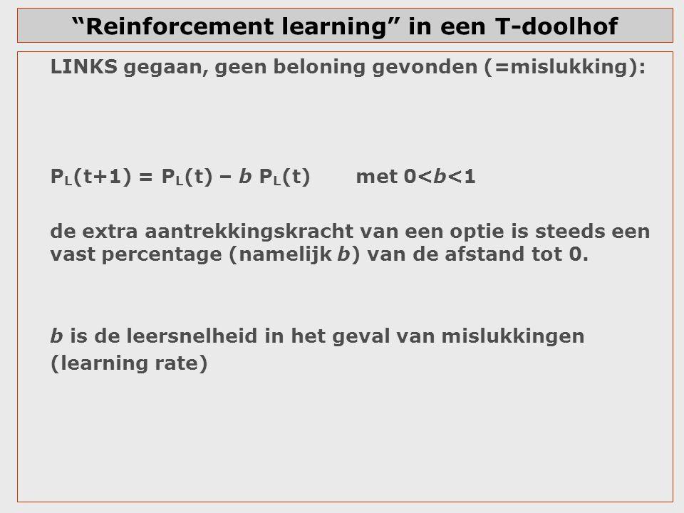 T-doolhof: voorbeeld Kans op LINKS= 0,5 Kans op RECHTS = 0,5 a (leersnelheid bij beloning)= 0,3 b (leersnelheid bij geen beloning)= 0,2 LINKS  beloning, RECHTS  geen beloning TrialGaat naarP L (t) P R (t) 1LINKS0,50 + 0,30*(1-0,50)=0,6500,350 2LINKS0,65 + 0,30*(1-0,65)=0,7550,245 3LINKS0,755+0,30*(1-0,755)=0,8290,172 4LINKS0,8800,120 5LINKS0,9160,084 6LINKS0,9410,059 7………