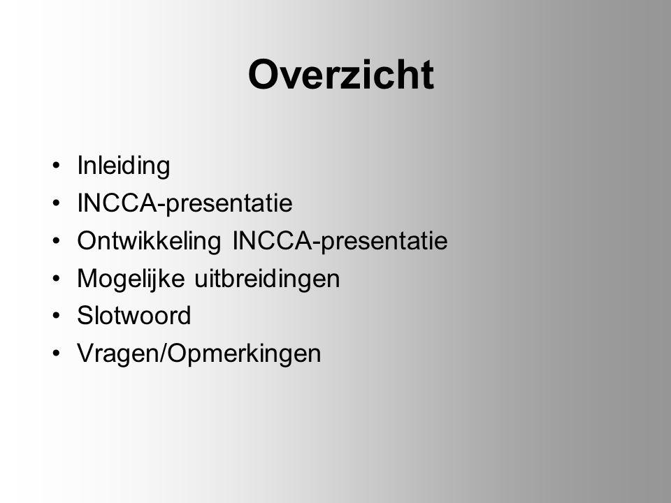 Overzicht Inleiding INCCA-presentatie Ontwikkeling INCCA-presentatie Mogelijke uitbreidingen Slotwoord Vragen/Opmerkingen