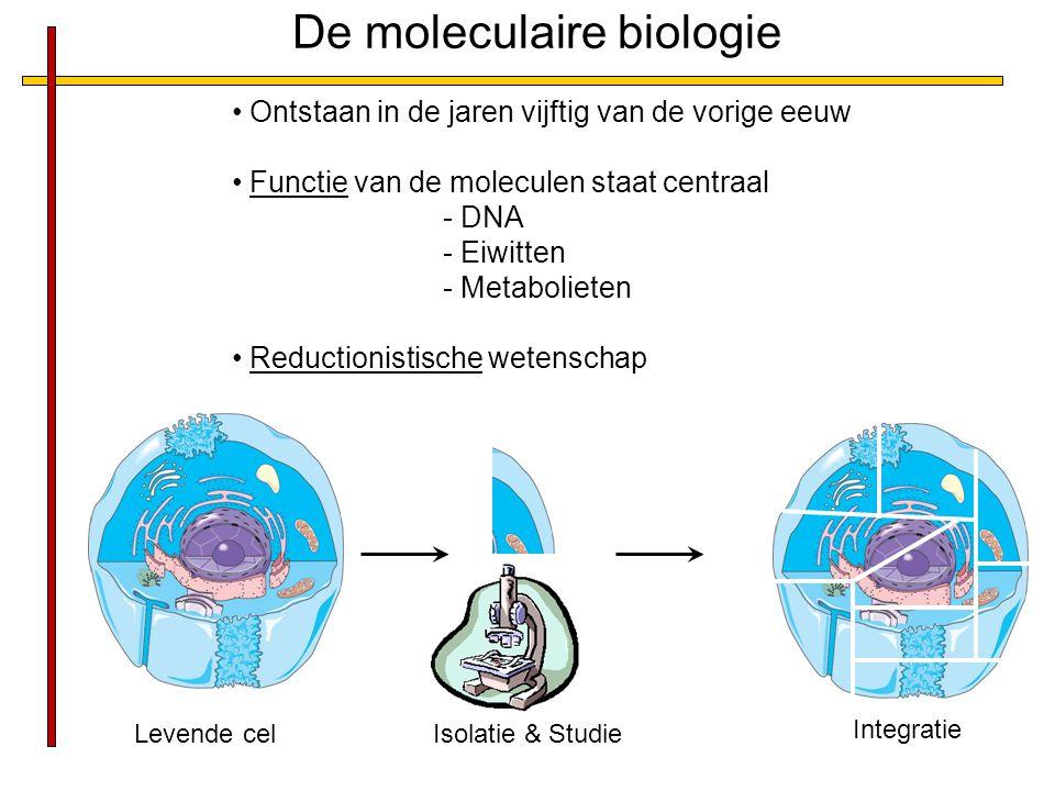 De moleculaire biologie Ontstaan in de jaren vijftig van de vorige eeuw Functie van de moleculen staat centraal - DNA - Eiwitten - Metabolieten Reductionistische wetenschap Levende cel Isolatie & Studie Integratie
