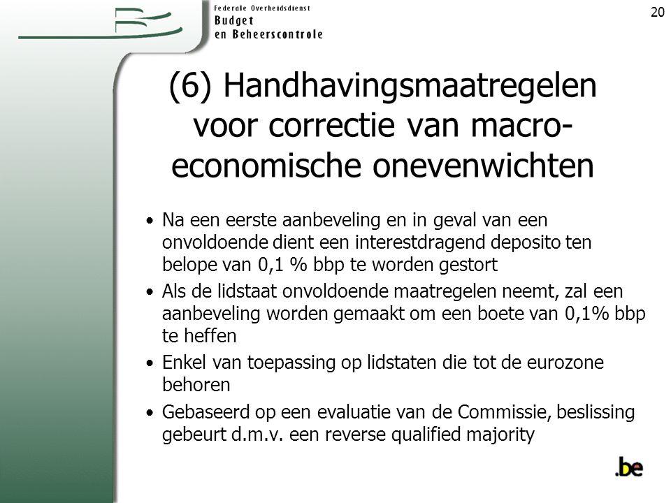 (6) Handhavingsmaatregelen voor correctie van macro- economische onevenwichten Na een eerste aanbeveling en in geval van een onvoldoende dient een interestdragend deposito ten belope van 0,1 % bbp te worden gestort Als de lidstaat onvoldoende maatregelen neemt, zal een aanbeveling worden gemaakt om een boete van 0,1% bbp te heffen Enkel van toepassing op lidstaten die tot de eurozone behoren Gebaseerd op een evaluatie van de Commissie, beslissing gebeurt d.m.v.