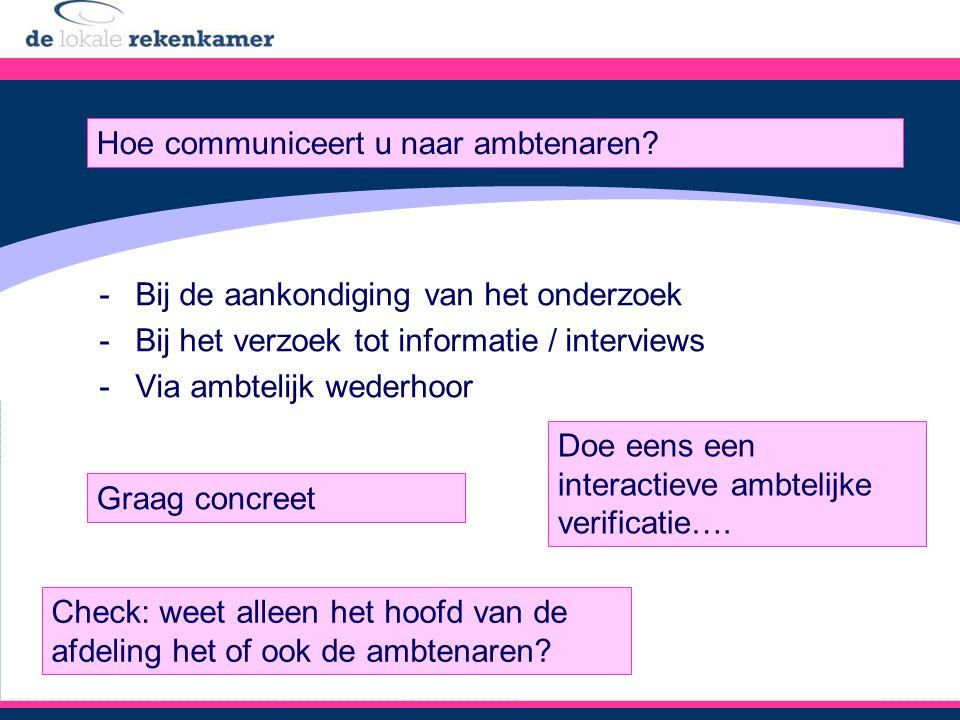 -Bij de aankondiging van het onderzoek -Bij het verzoek tot informatie / interviews -Via ambtelijk wederhoor Hoe communiceert u naar ambtenaren.