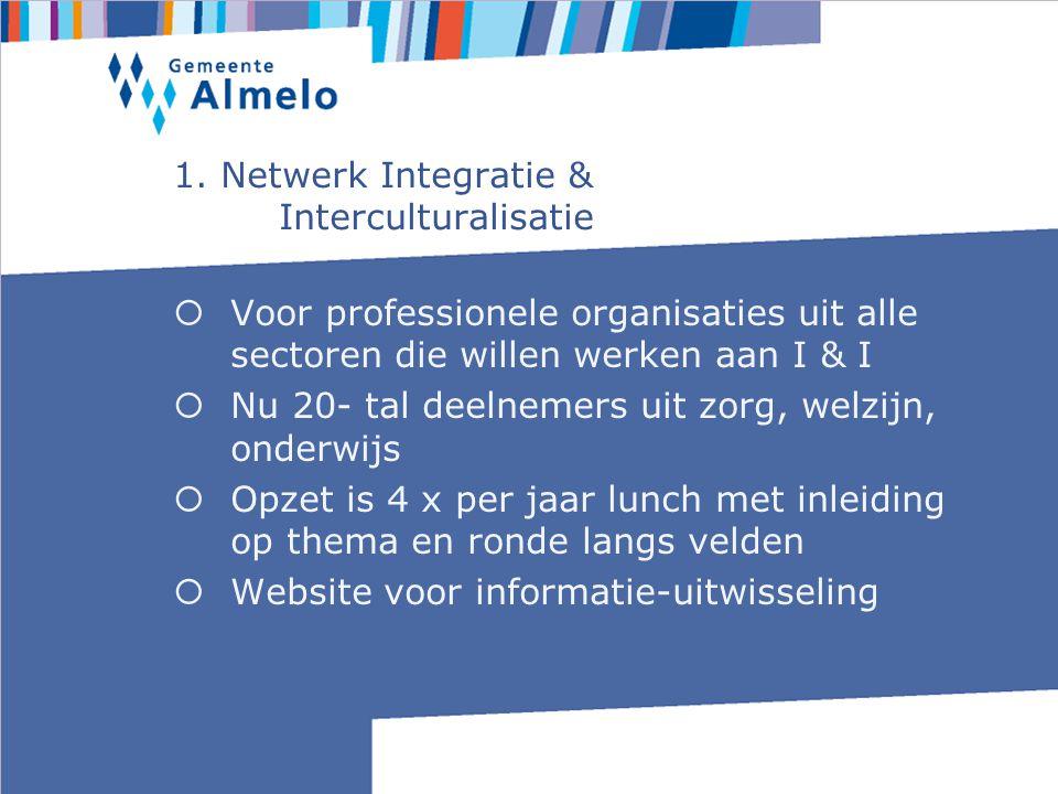 1. Netwerk Integratie & Interculturalisatie  Voor professionele organisaties uit alle sectoren die willen werken aan I & I  Nu 20- tal deelnemers ui