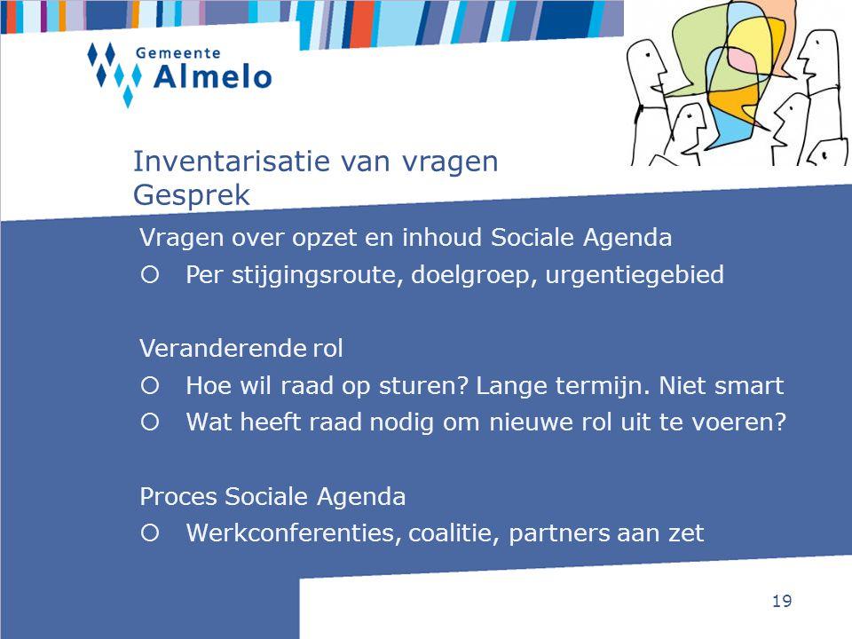19 Inventarisatie van vragen Gesprek Vragen over opzet en inhoud Sociale Agenda  Per stijgingsroute, doelgroep, urgentiegebied Veranderende rol  Hoe