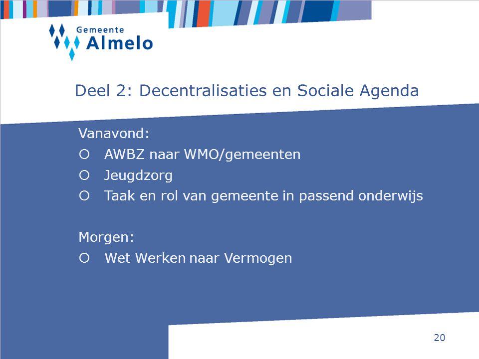 20 Deel 2: Decentralisaties en Sociale Agenda Vanavond:  AWBZ naar WMO/gemeenten  Jeugdzorg  Taak en rol van gemeente in passend onderwijs Morgen: