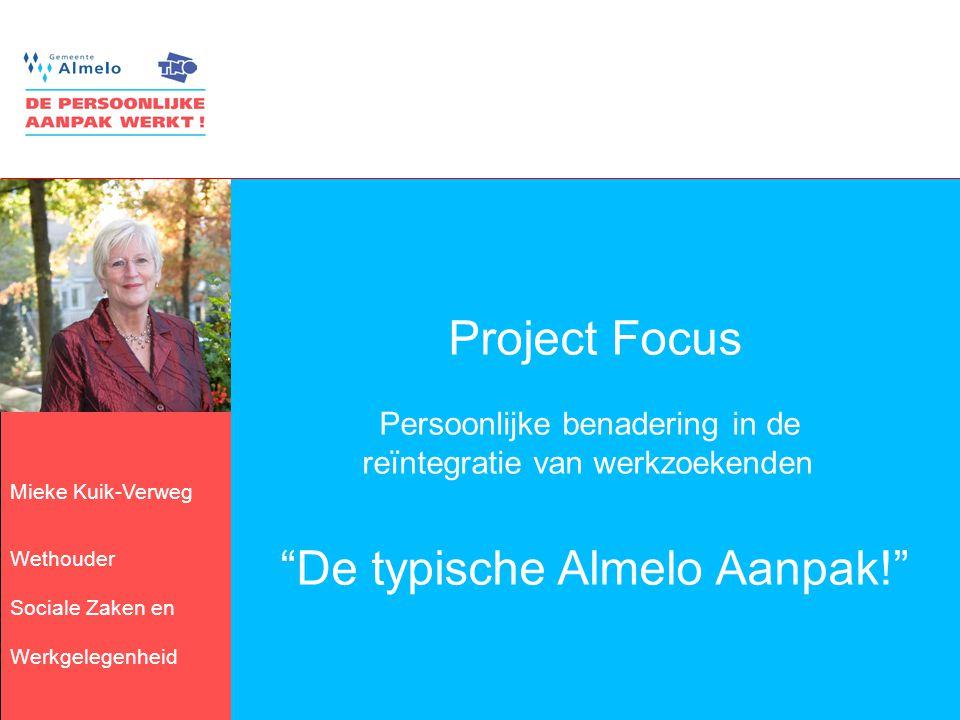 3 Mieke Kuik-Verweg Wethouder Sociale Zaken en Werkgelegenheid Project Focus Persoonlijke benadering in de reïntegratie van werkzoekenden De typische Almelo Aanpak!