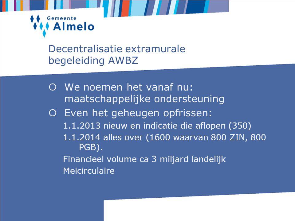 Decentralisatie extramurale begeleiding AWBZ  We noemen het vanaf nu: maatschappelijke ondersteuning  Even het geheugen opfrissen: 1.1.2013 nieuw en indicatie die aflopen (350) 1.1.2014 alles over (1600 waarvan 800 ZIN, 800 PGB).