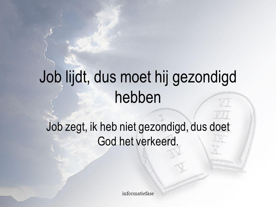 informatiefase Job lijdt, dus moet hij gezondigd hebben Job zegt, ik heb niet gezondigd, dus doet God het verkeerd.