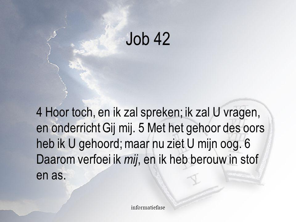informatiefase Job 42 4 Hoor toch, en ik zal spreken; ik zal U vragen, en onderricht Gij mij. 5 Met het gehoor des oors heb ik U gehoord; maar nu ziet