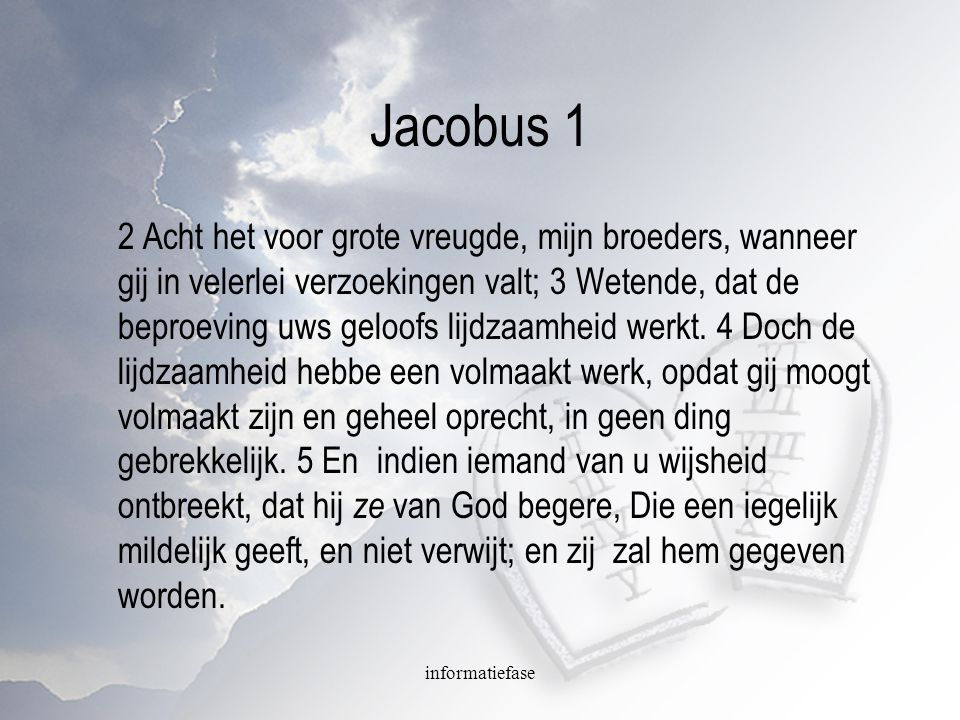 informatiefase Jacobus 1 2 Acht het voor grote vreugde, mijn broeders, wanneer gij in velerlei verzoekingen valt; 3 Wetende, dat de beproeving uws gel