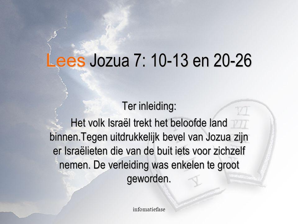 infomatiefase Lees Jozua 7: 10-13 en 20-26 Ter inleiding: Het volk Israël trekt het beloofde land binnen.Tegen uitdrukkelijk bevel van Jozua zijn er Israëlieten die van de buit iets voor zichzelf nemen.