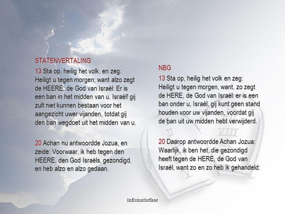infomatiefase STATENVERTALING 13 Sta op, heilig het volk, en zeg: Heiligt u tegen morgen; want alzo zegt de HEERE, de God van Israël: Er is een ban in het midden van u, Israël.
