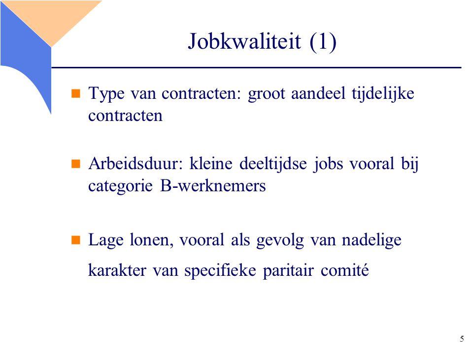 5 Jobkwaliteit (1) Type van contracten: groot aandeel tijdelijke contracten Arbeidsduur: kleine deeltijdse jobs vooral bij categorie B-werknemers Lage lonen, vooral als gevolg van nadelige karakter van specifieke paritair comité