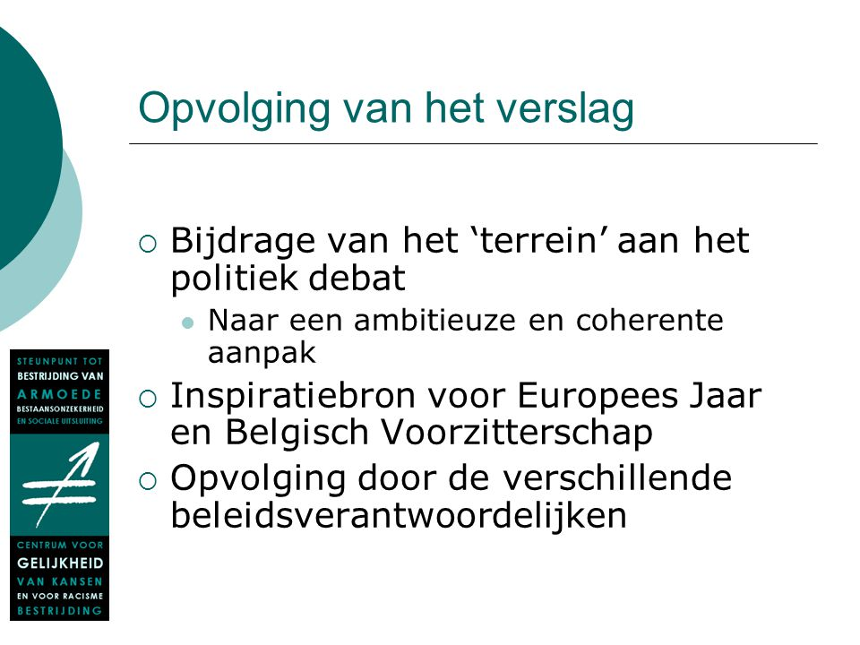 Opvolging van het verslag  Bijdrage van het 'terrein' aan het politiek debat Naar een ambitieuze en coherente aanpak  Inspiratiebron voor Europees Jaar en Belgisch Voorzitterschap  Opvolging door de verschillende beleidsverantwoordelijken