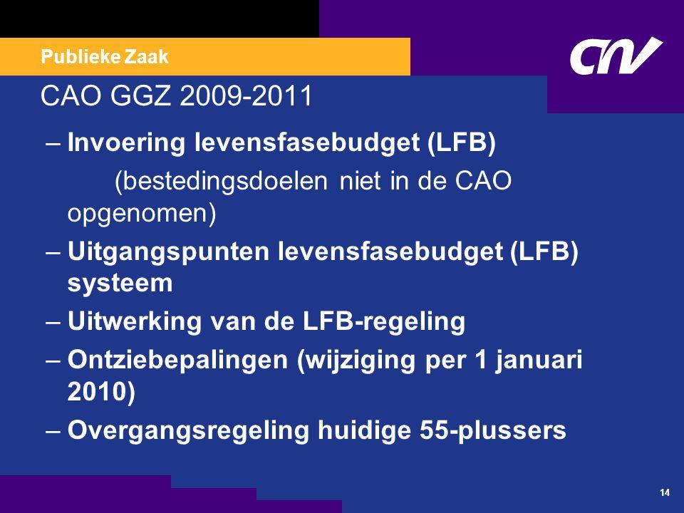 Publieke Zaak CAO GGZ 2009-2011 –Invoering levensfasebudget (LFB) (bestedingsdoelen niet in de CAO opgenomen) –Uitgangspunten levensfasebudget (LFB) systeem –Uitwerking van de LFB-regeling –Ontziebepalingen (wijziging per 1 januari 2010) –Overgangsregeling huidige 55-plussers 14