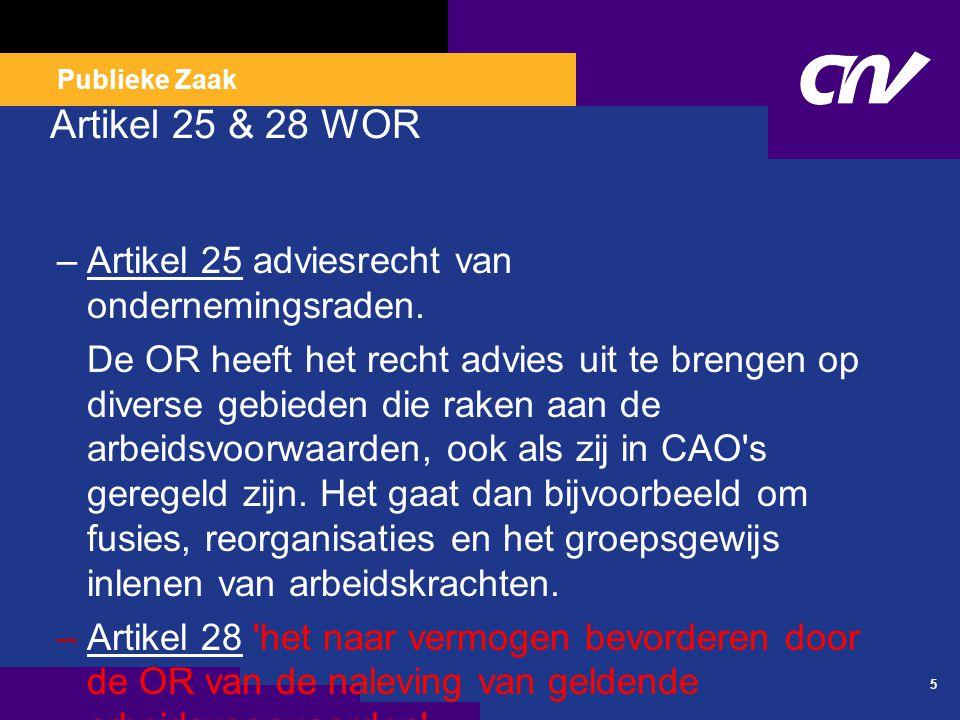Publieke Zaak Artikel 25 & 28 WOR –Artikel 25 adviesrecht van ondernemingsraden.Artikel 25 De OR heeft het recht advies uit te brengen op diverse gebieden die raken aan de arbeidsvoorwaarden, ook als zij in CAO s geregeld zijn.