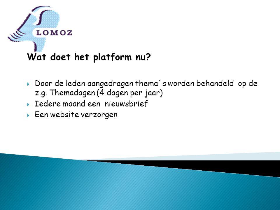 Wat doet het platform nu?  Door de leden aangedragen thema´s worden behandeld op de z.g. Themadagen (4 dagen per jaar)  Iedere maand een nieuwsbrief