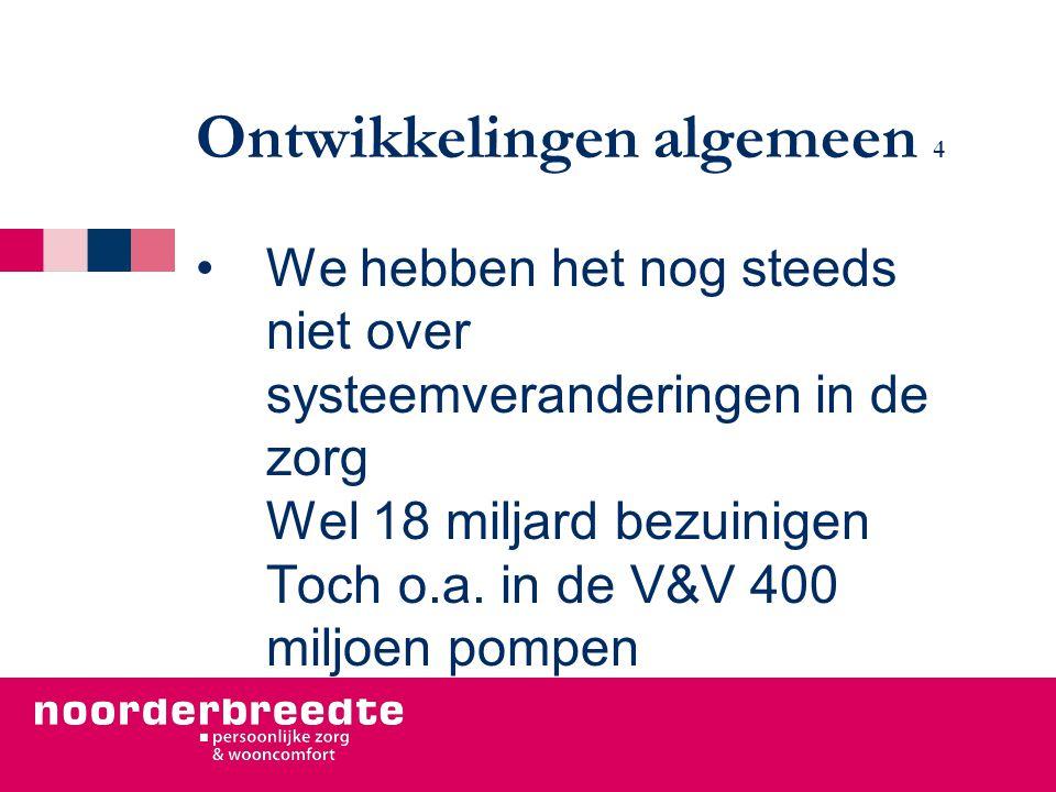 Ontwikkelingen algemeen 4 We hebben het nog steeds niet over systeemveranderingen in de zorg Wel 18 miljard bezuinigen Toch o.a. in de V&V 400 miljoen