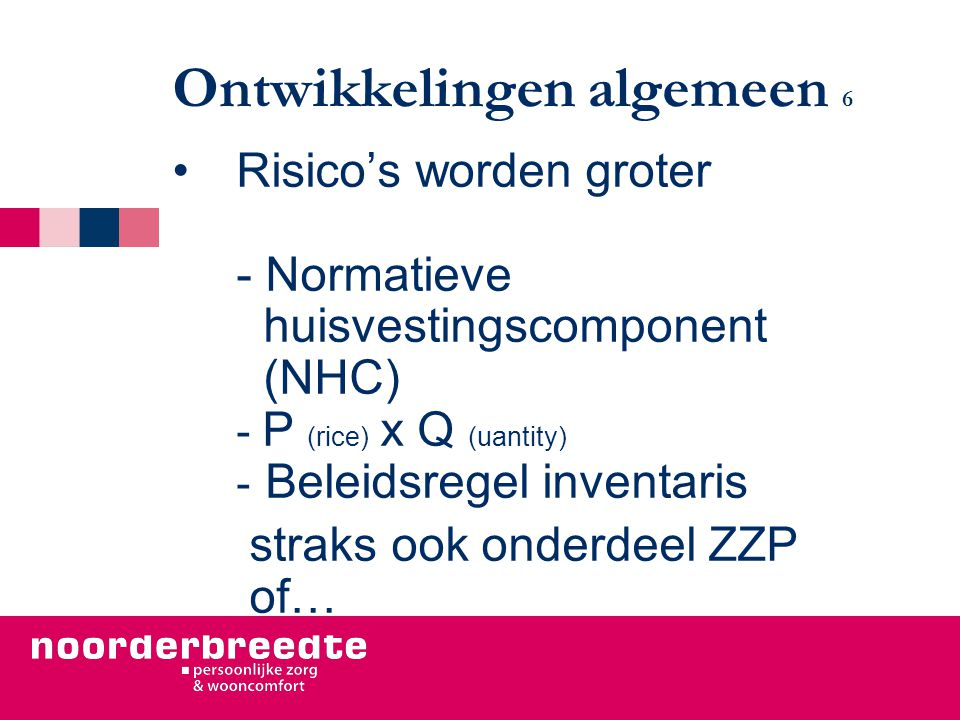 Ontwikkelingen algemeen 6 Risico's worden groter - Normatieve huisvestingscomponent (NHC) - P (rice) x Q (uantity) - Beleidsregel inventaris straks ook onderdeel ZZP of…